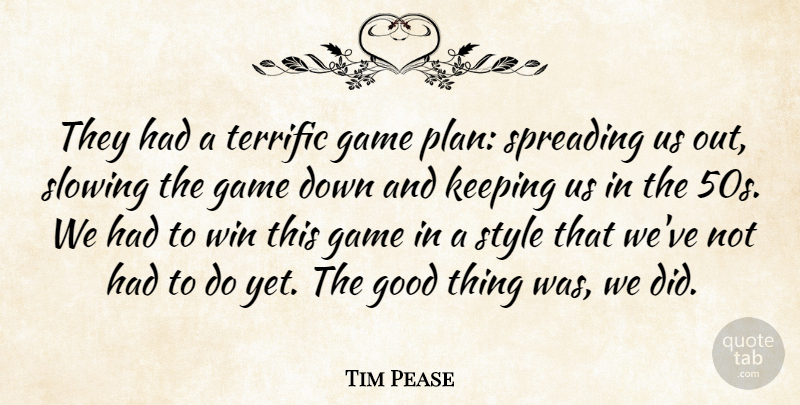 Tim Pease Quote About Game, Good, Keeping, Slowing, Spreading: They Had A Terrific Game...
