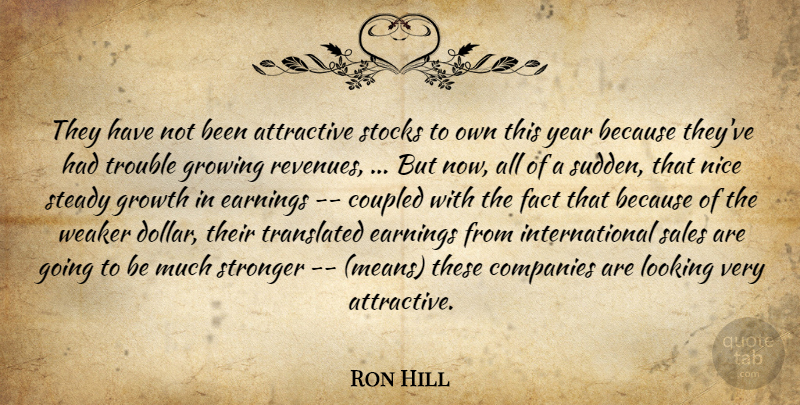 Ron Hill Quote About Attractive, Companies, Earnings, Fact, Growing: They Have Not Been Attractive...