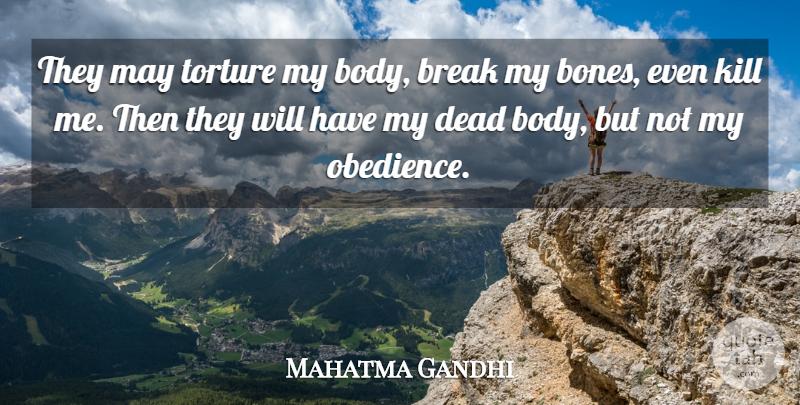 Mahatma Gandhi: They may torture my body, break my bones ...
