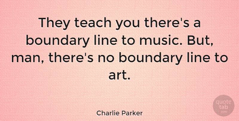 Charlie Parker Quote About Music, Art, Men: They Teach You Theres A...
