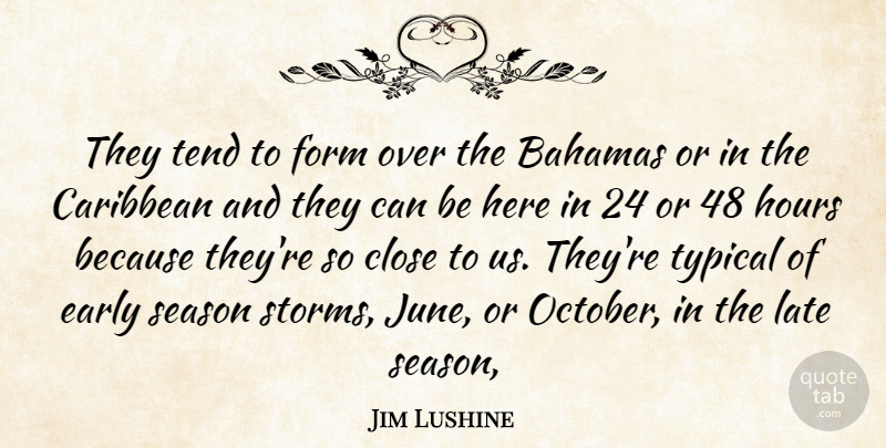 Jim Lushine Quote About Bahamas, Caribbean, Close, Early, Form: They Tend To Form Over...