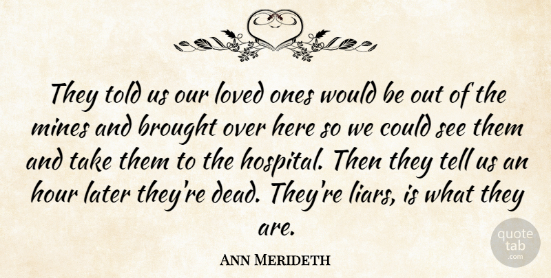 Ann Merideth Quote About Brought, Hour, Later, Loved, Mines: They Told Us Our Loved...