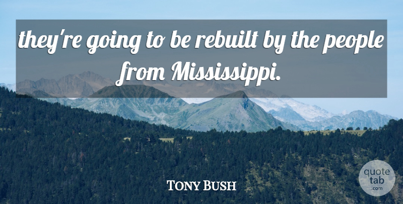 Tony Bush Quote About People: Theyre Going To Be Rebuilt...