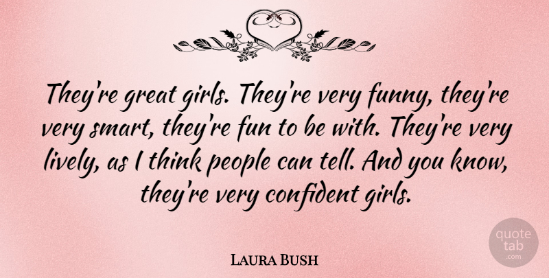 Laura Bush Quote About American Firstlady, Confident, Great, People: Theyre Great Girls Theyre Very...