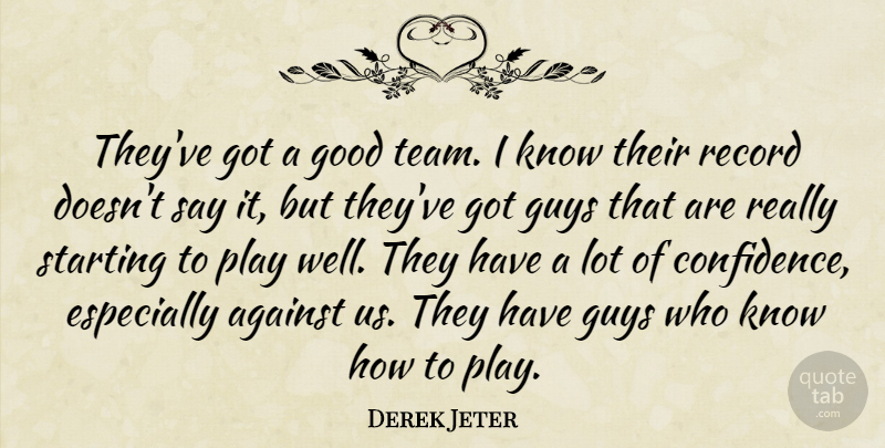 Derek Jeter Quote About Against, Good, Guys, Record, Starting: Theyve Got A Good Team...