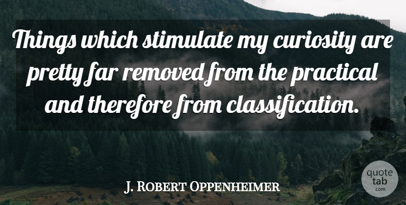 J. Robert Oppenheimer Quote About Curiosity, Practicals, Classification: Things Which Stimulate My Curiosity...