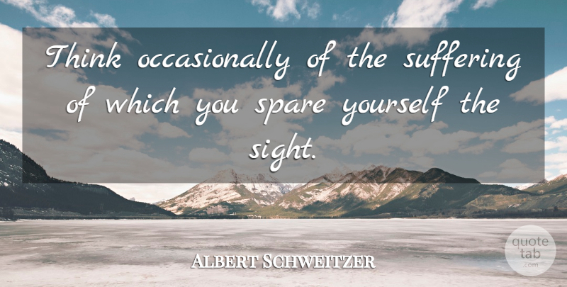 Albert Schweitzer Quote About Philosophical, Animal, Thinking: Think Occasionally Of The Suffering...