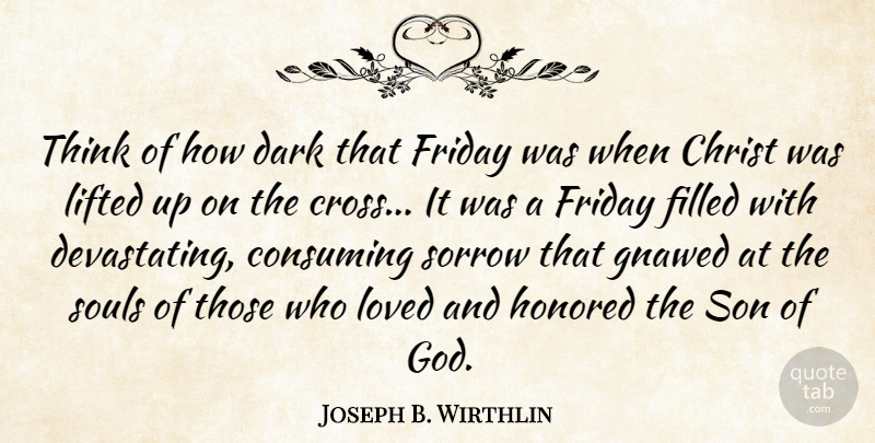 Joseph B. Wirthlin Quote About Christ, Consuming, Dark, Filled, Friday: Think Of How Dark That...
