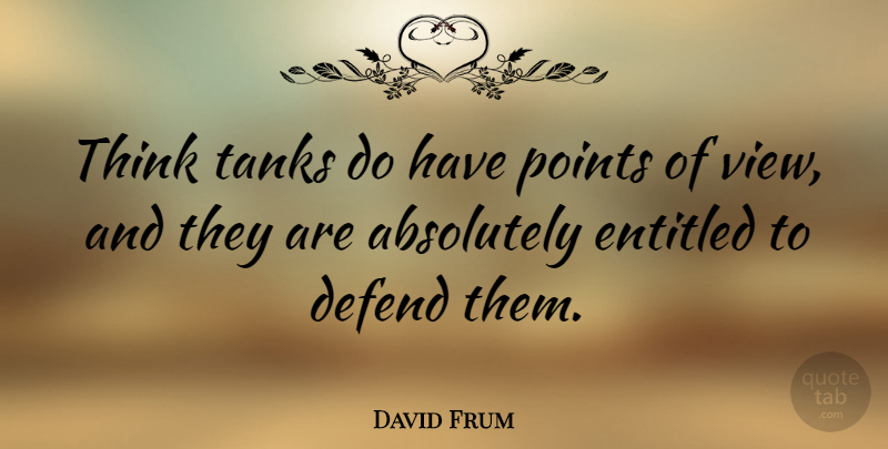 David Frum Quote About Thinking, Views, Tanks: Think Tanks Do Have Points...