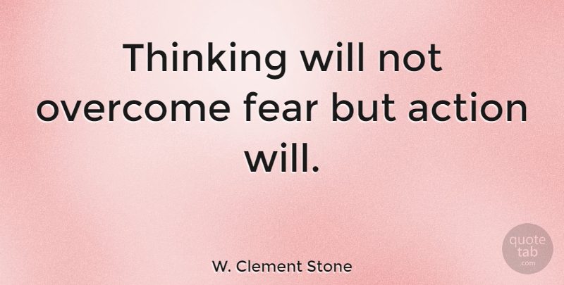 W. Clement Stone Quote About Motivational, Fear, Business: Thinking Will Not Overcome Fear...