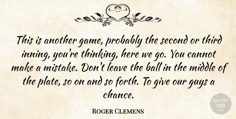 Roger Clemens Quote About Ball, Cannot, Guys, Leave, Middle: This Is Another Game Probably...