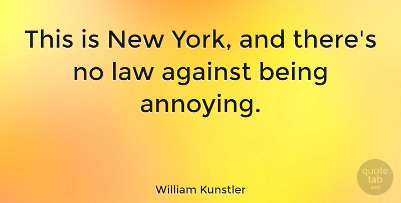 William Kunstler Quote About New York, Law, Annoyed: This Is New York And...