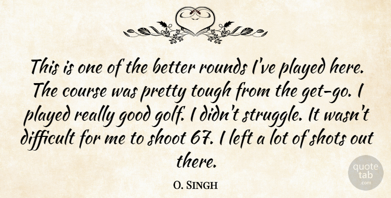 O. Singh Quote About Course, Difficult, Good, Left, Played: This Is One Of The...