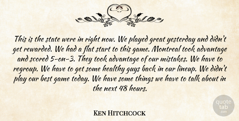 Ken Hitchcock Quote About Advantage, Best, Flat, Game, Great: This Is The State Were...