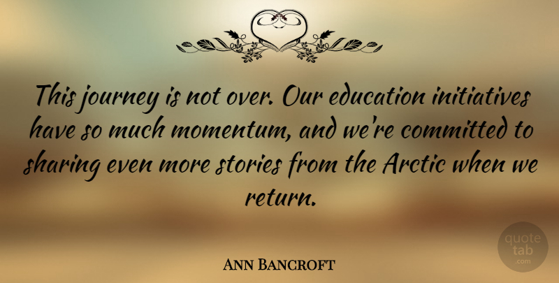 Ann Bancroft Quote About Arctic, Committed, Education, Sharing, Stories: This Journey Is Not Over...
