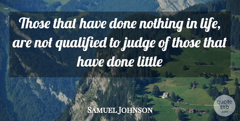 Samuel Johnson Quote About Judging, Littles, Done: Those That Have Done Nothing...