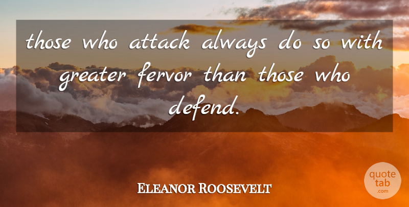 Eleanor Roosevelt Quote About Conflict, Fervor, Greater: Those Who Attack Always Do...