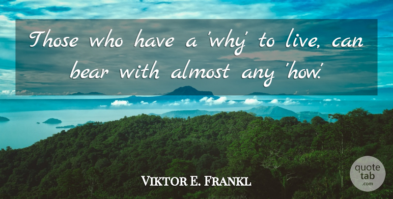 Viktor E. Frankl Quote About Almost, Bear: Those Who Have A Why...