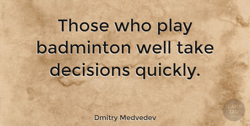 Dmitry Medvedev Quote About Play, Decision, Badminton: Those Who Play Badminton Well...