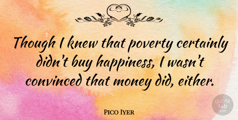 Pico Iyer Quote About Buy, Certainly, Convinced, Happiness, Knew: Though I Knew That Poverty...