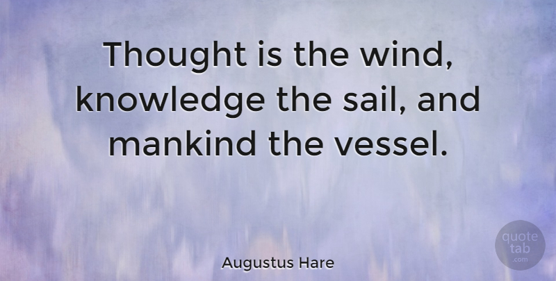 Augustus Hare Quote About Inspirational, Life, Positive: Thought Is The Wind Knowledge...