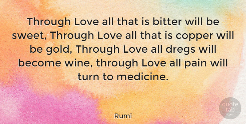 Rumi Through Love All That Is Bitter Will Be Sweet Through Love