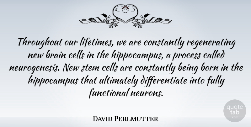 David Perlmutter Quote About Cells, Brain, Neurons: Throughout Our Lifetimes We Are...