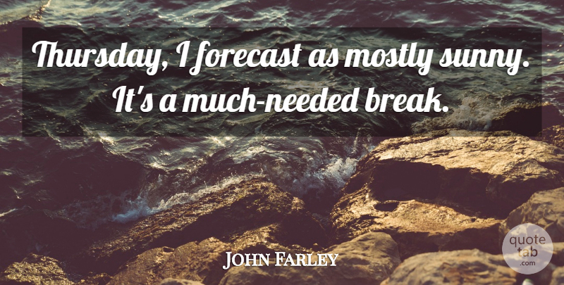 John Farley Quote About Forecast, Mostly: Thursday I Forecast As Mostly...