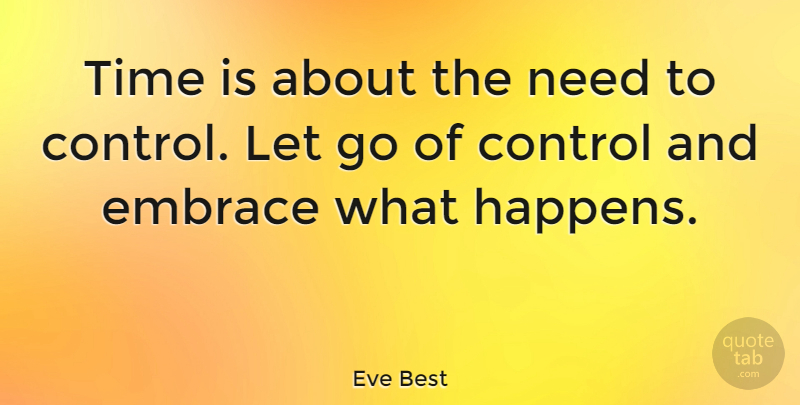 Eve Best Quote About Letting Go, Needs, Embrace: Time Is About The Need...