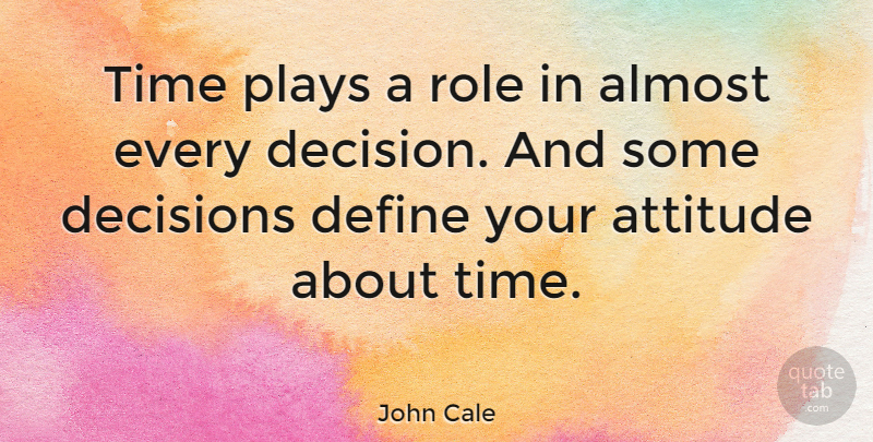 John Cale Quote About Attitude, Smart Choices, Play: Time Plays A Role In...