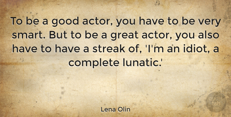 Lena Olin Quote About Smart, Actors, Idiot: To Be A Good Actor...