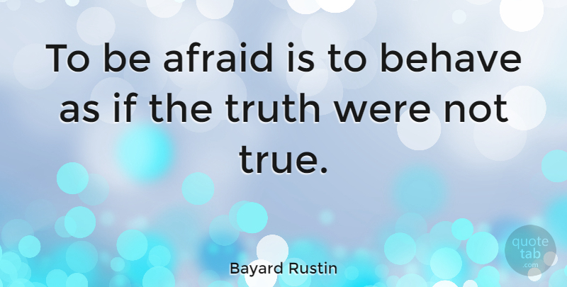 Bayard Rustin Quote About Behave, Ifs: To Be Afraid Is To...