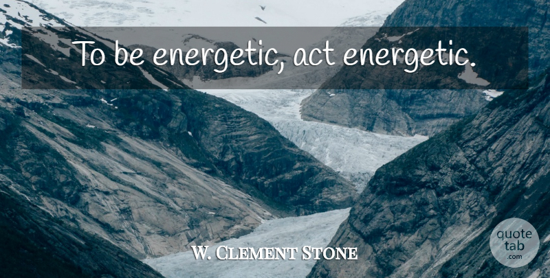 W. Clement Stone Quote About Energy, Energetic: To Be Energetic Act Energetic...