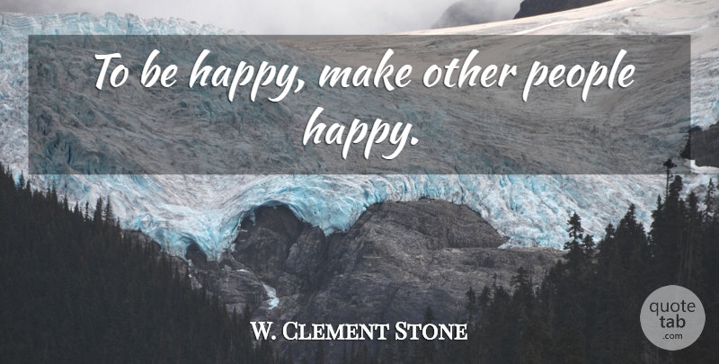 W. Clement Stone Quote About Life, Happy Life, People: To Be Happy Make Other...