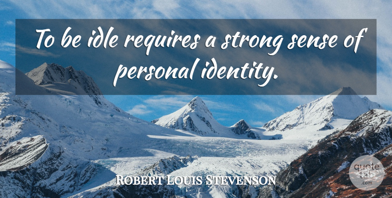 Robert Louis Stevenson Quote About Strong, Identity, Idle: To Be Idle Requires A...