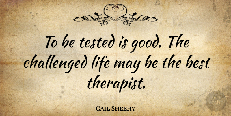 Gail Sheehy Quote About Life, Bad Day, Challenges: To Be Tested Is Good...