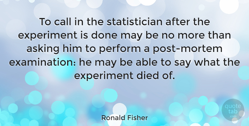 Ronald Fisher Quote About Died, English Mathematician, Perform: To Call In The Statistician...