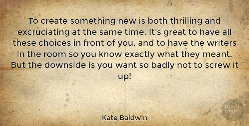 Kate Baldwin Quote About Badly, Both, Create, Downside, Exactly: To Create Something New Is...