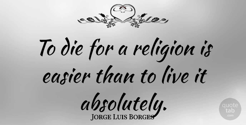 Jorge Luis Borges Quote About Religion, Easier, Dies: To Die For A Religion...
