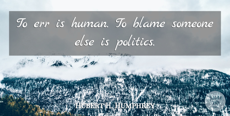Hubert H. Humphrey Quote About Political, Blame Someone, Politics: To Err Is Human To...