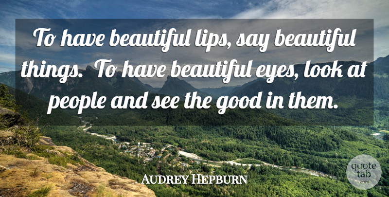 Audrey Hepburn Quote About Beautiful, Eye, People: To Have Beautiful Lips Say...