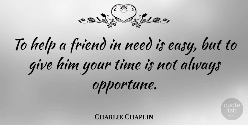 Charlie Chaplin: To help a friend in need is easy, but to give him