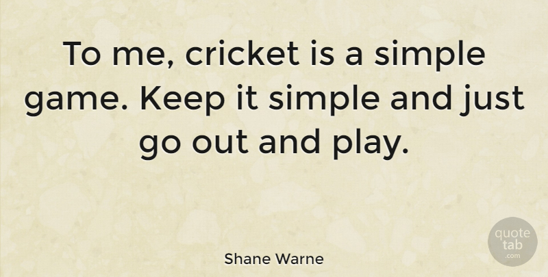 Shane Warne Quote About Simple, Games, Play: To Me Cricket Is A...