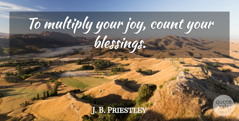 J. B. Priestley Quote About Blessing, Joy, Count Your Blessings: To Multiply Your Joy Count...