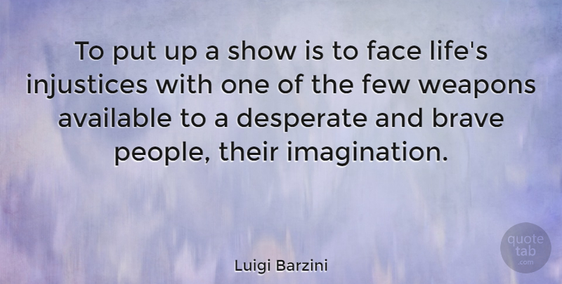 Luigi Barzini Quote About Available, Desperate, Few, Injustices, Life: To Put Up A Show...