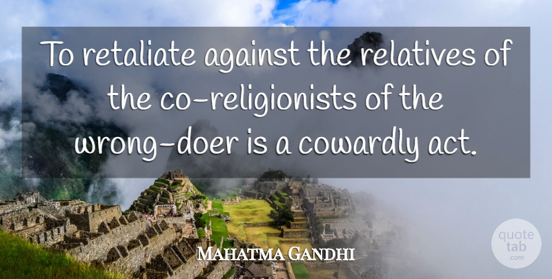 Mahatma Gandhi Quote About Inspirational, Doers, Cowardly Acts: To Retaliate Against The Relatives...
