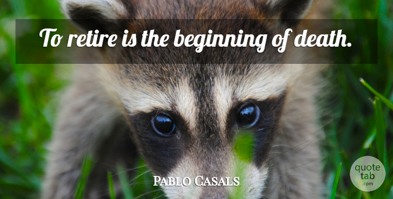 Pablo Casals Quote About Aging, Retiring: To Retire Is The Beginning...