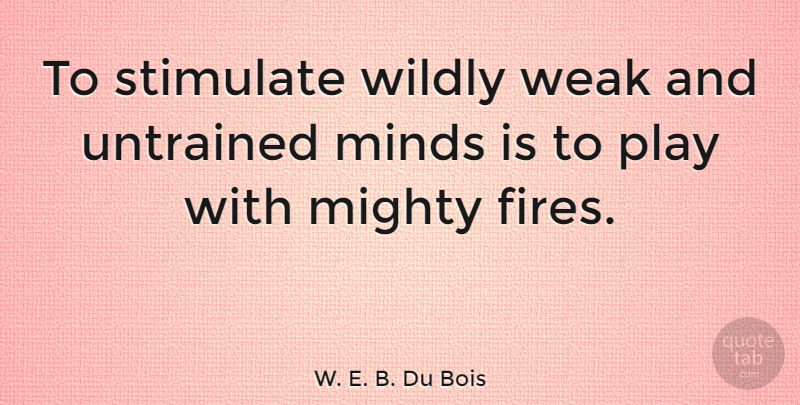 W. E. B. Du Bois Quote About Fire, Play, Mind: To Stimulate Wildly Weak And...