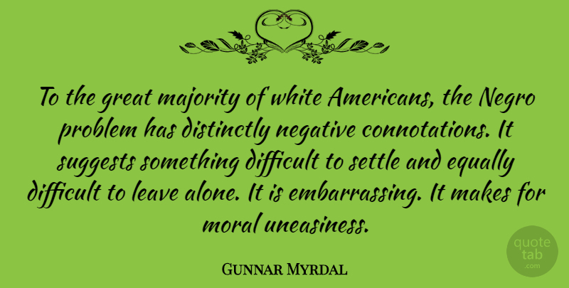 Gunnar Myrdal Quote About Alone, Difficult, Equally, Great, Leave: To The Great Majority Of...