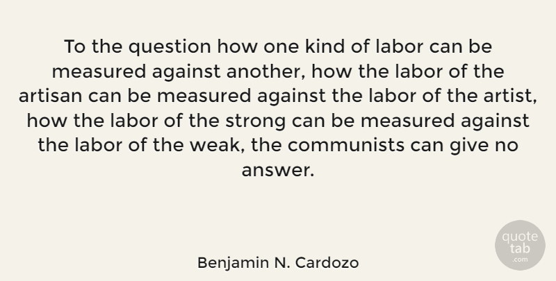 Benjamin N. Cardozo Quote About Against, Artisan, Communists, Labor, Measured: To The Question How One...